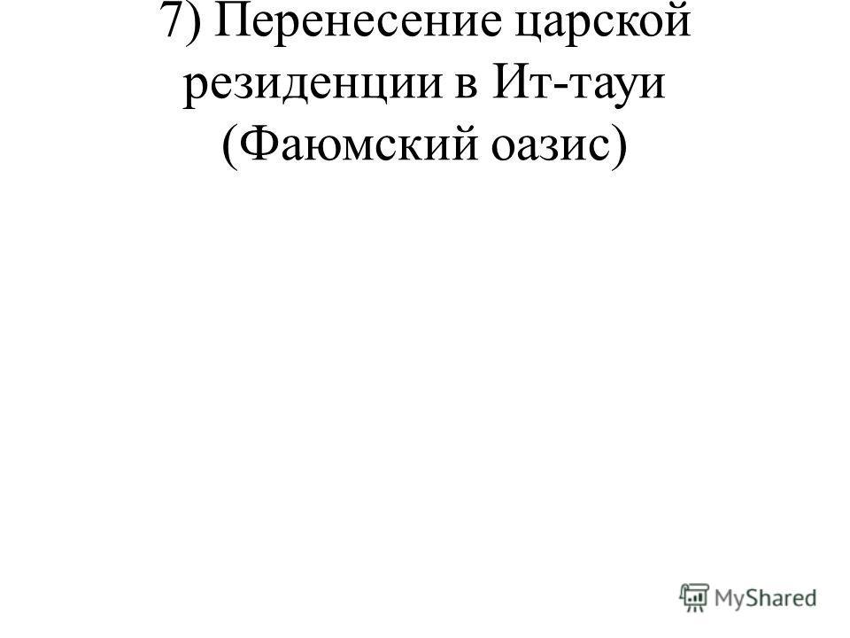 7) Перенесение царской резиденции в Ит-тауи (Фаюмский оазис)