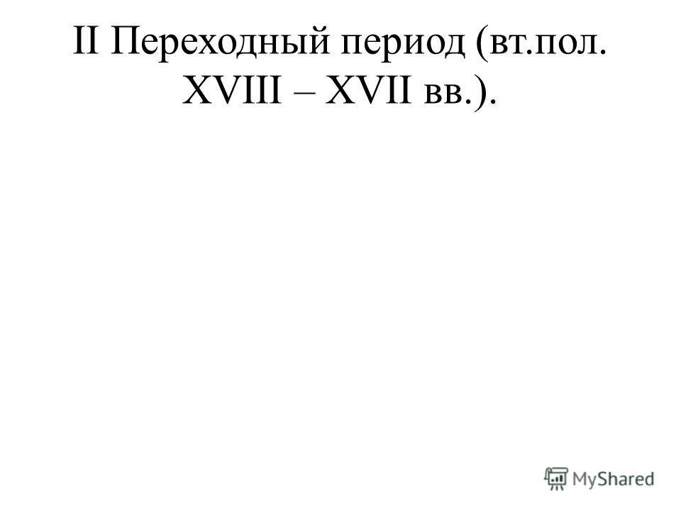 II Переходный период (вт.пол. XVIII – XVII вв.).