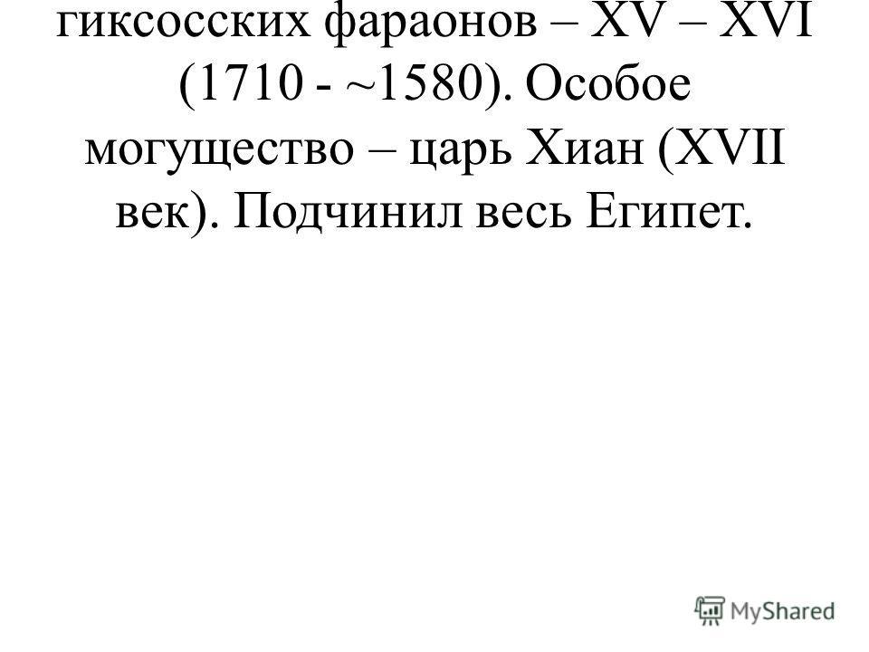 3) Условные династии гиксосских фараонов – XV – XVI (1710 - ~1580). Особое могущество – царь Хиан (XVII век). Подчинил весь Египет.