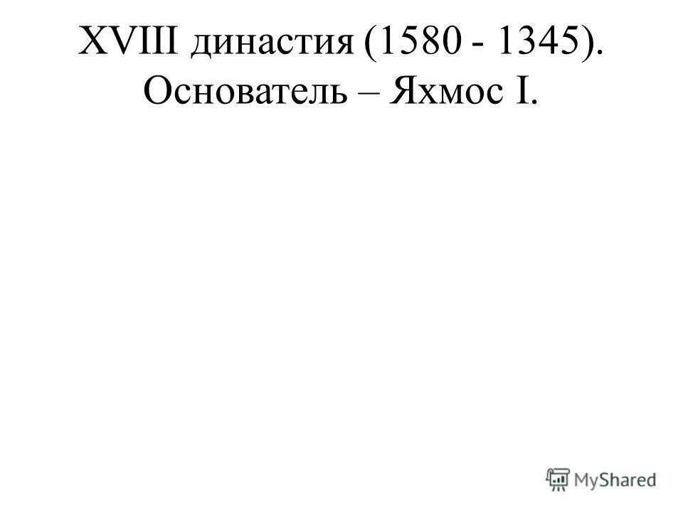 XVIII династия (1580 - 1345). Основатель – Яхмос I.