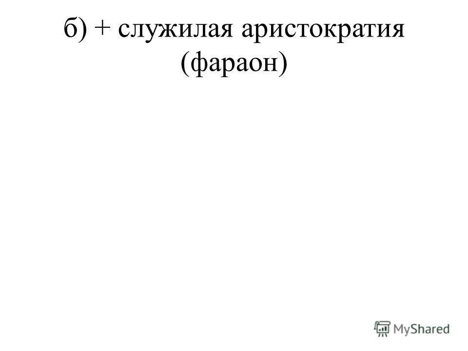 б) + служилая аристократия (фараон)