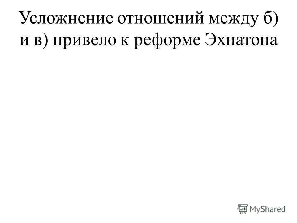 Усложнение отношений между б) и в) привело к реформе Эхнатона