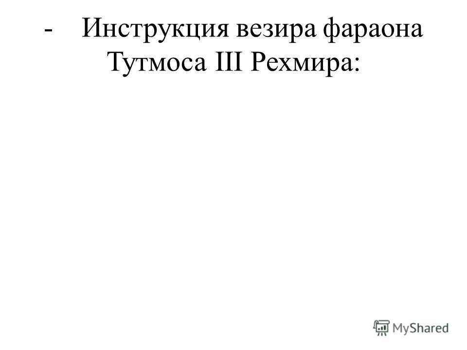 - Инструкция везира фараона Тутмоса III Рехмира: