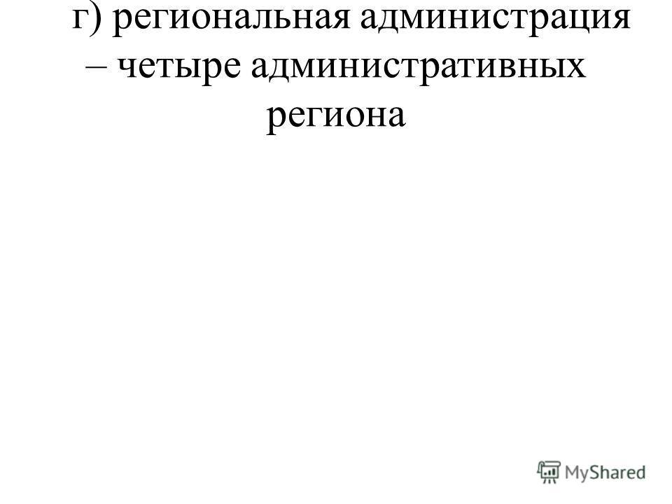 г) региональная администрация – четыре административных региона