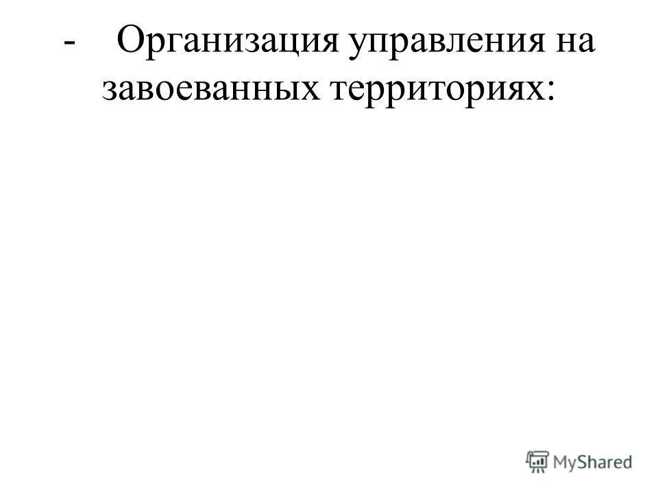 - Организация управления на завоеванных территориях: