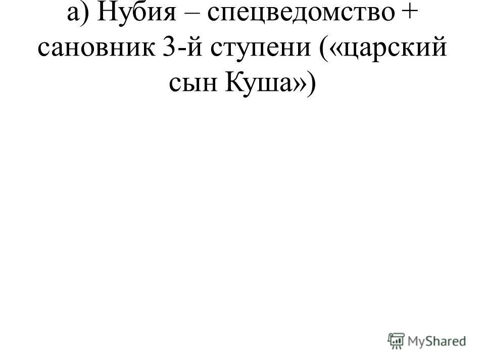 а) Нубия – спецведомство + сановник 3-й ступени («царский сын Куша»)