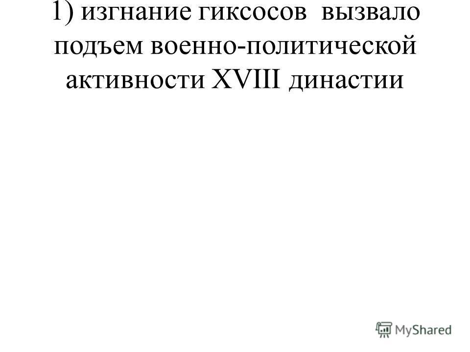 1) изгнание гиксосов вызвало подъем военно-политической активности XVIII династии