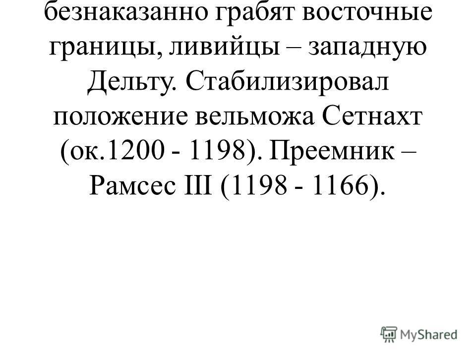 Страну охватила смута. Потеряна часть владений в Сирии и Палестине. «Народы моря» безнаказанно грабят восточные границы, ливийцы – западную Дельту. Стабилизировал положение вельможа Сетнахт (ок.1200 - 1198). Преемник – Рамсес III (1198 - 1166).