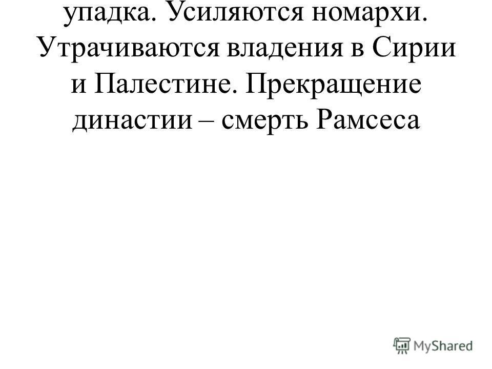 Смерть Рамсеса III – начало упадка. Усиляются номархи. Утрачиваются владения в Сирии и Палестине. Прекращение династии – смерть Рамсеса