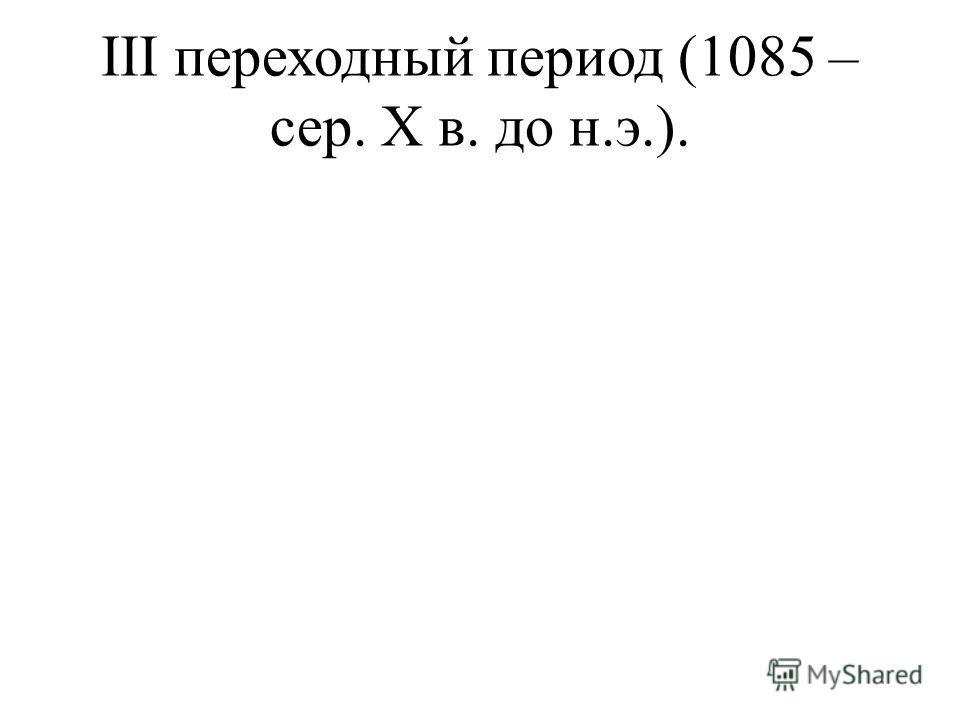III переходный период (1085 – сер. X в. до н.э.).