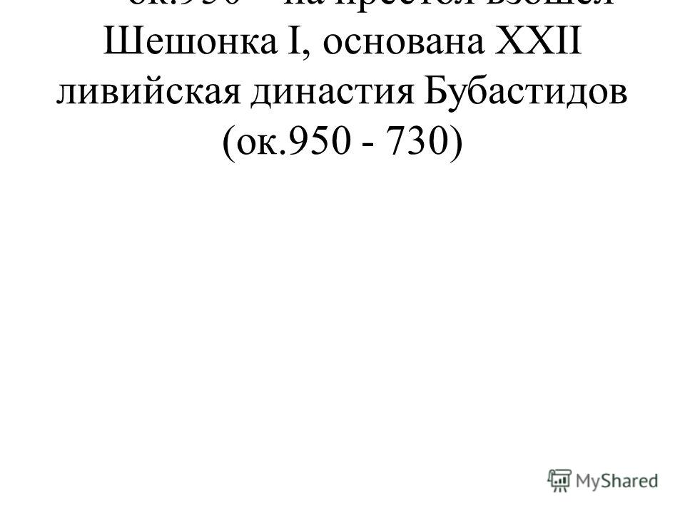- ок.950 – на престол взошел Шешонка I, основана XXII ливийская династия Бубастидов (ок.950 - 730)