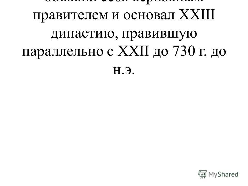 - ок.817 – правитель Таниса объявил себя верховным правителем и основал XXIII династию, правившую параллельно с XXII до 730 г. до н.э.