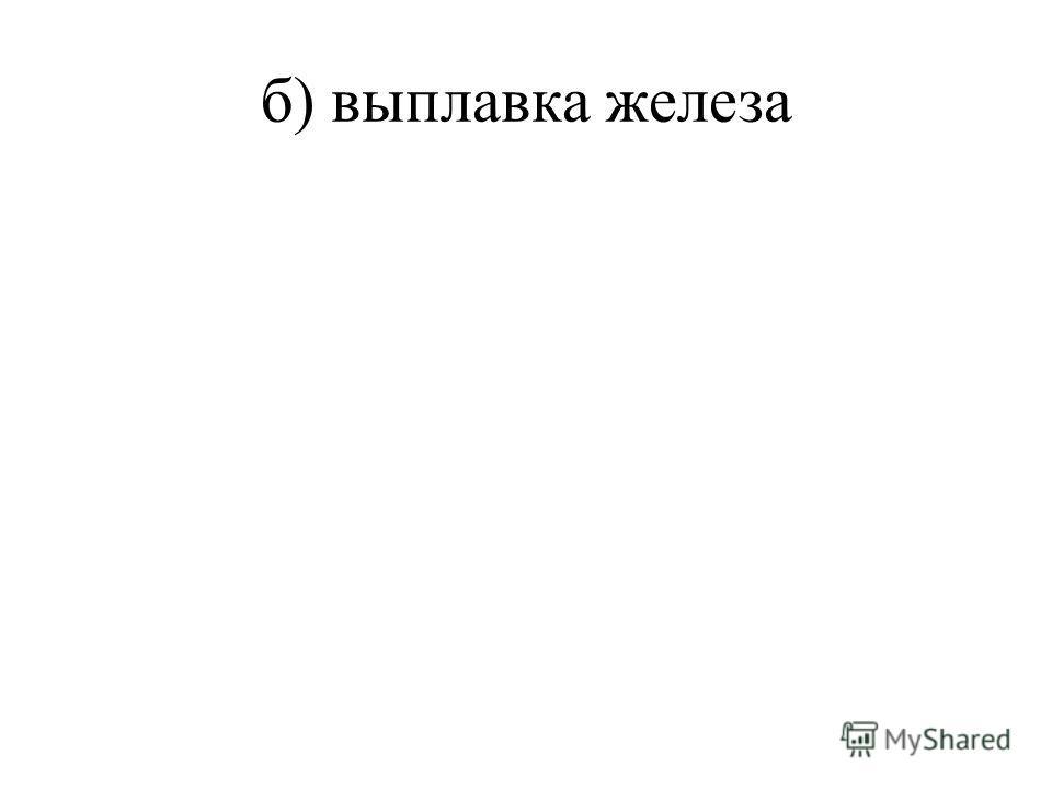 б) выплавка железа