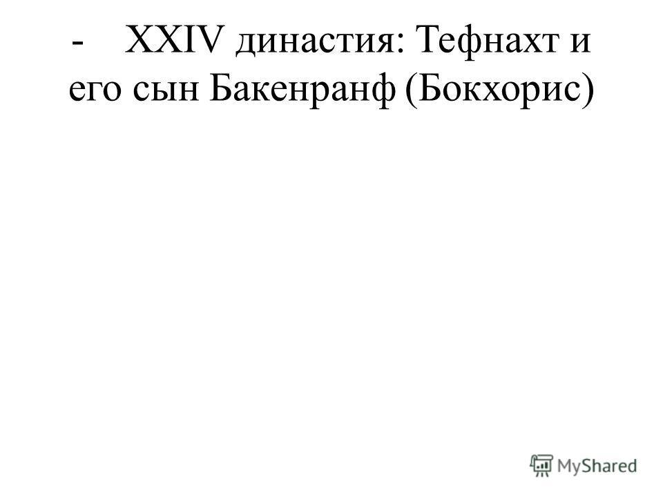 - XXIV династия: Тефнахт и его сын Бакенранф (Бокхорис)