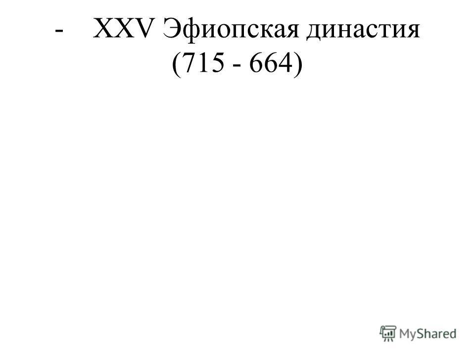 - XXV Эфиопская династия (715 - 664)