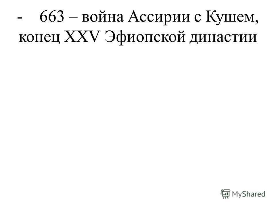 - 663 – война Ассирии с Кушем, конец XXV Эфиопской династии