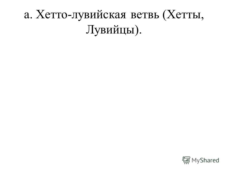 a. Хетто-лувийская ветвь (Хетты, Лувийцы).
