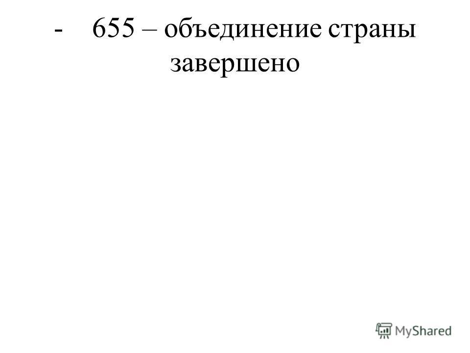 - 655 – объединение страны завершено