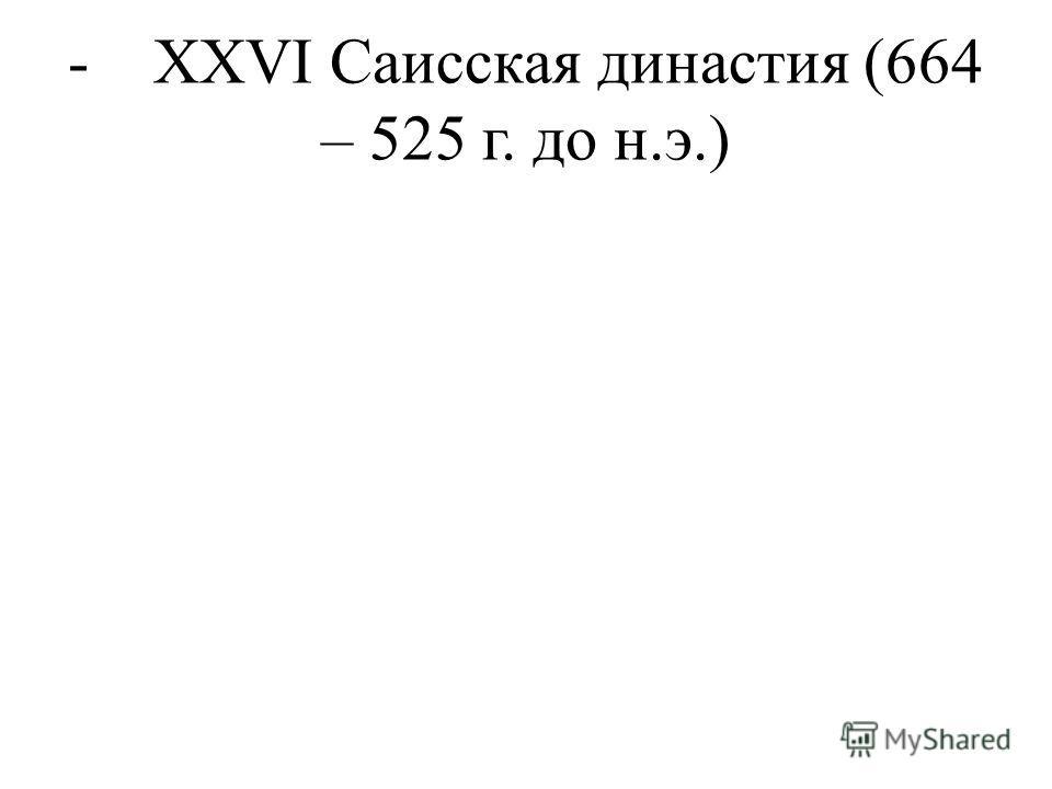 - XXVI Саисская династия (664 – 525 г. до н.э.)