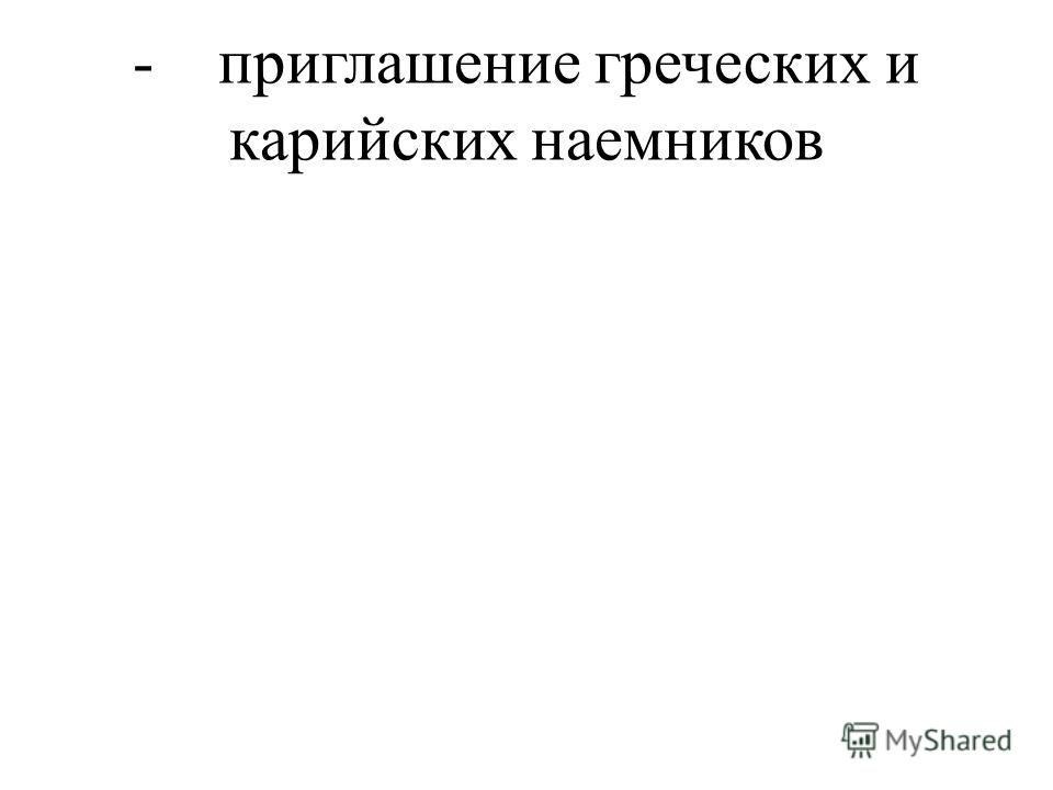 - приглашение греческих и карийских наемников