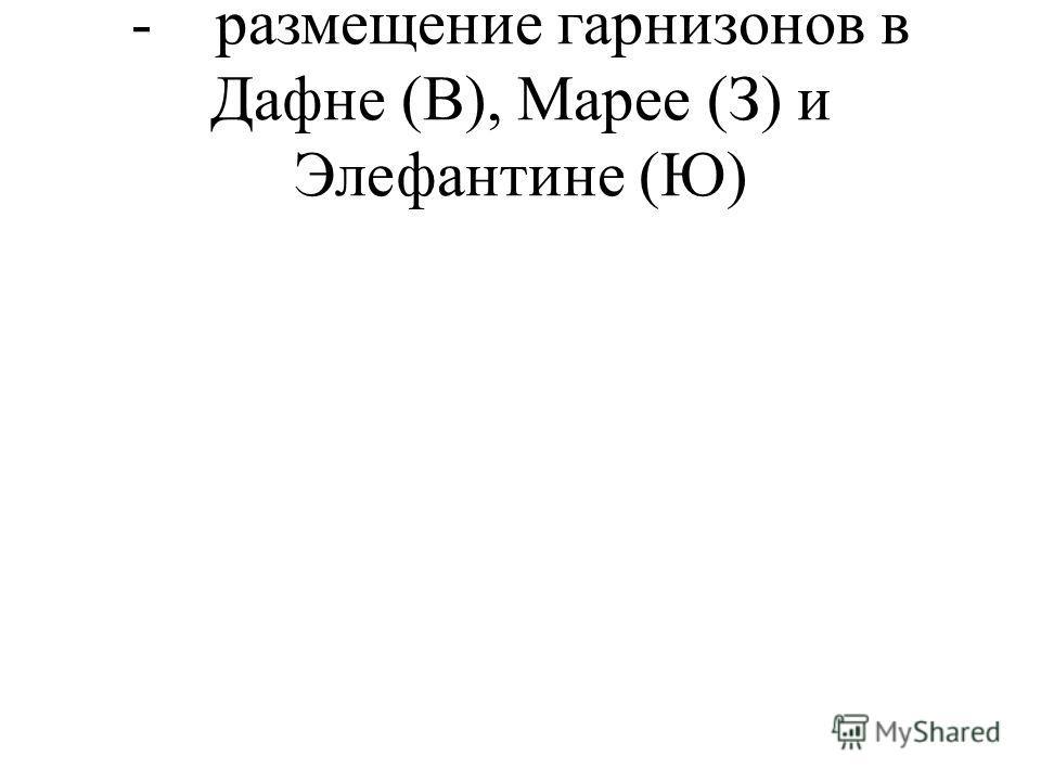 - размещение гарнизонов в Дафне (В), Марее (З) и Элефантине (Ю)