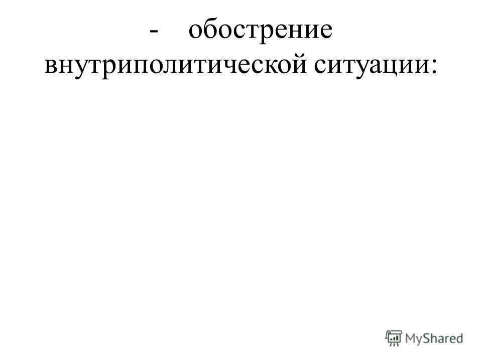 - обострение внутриполитической ситуации: