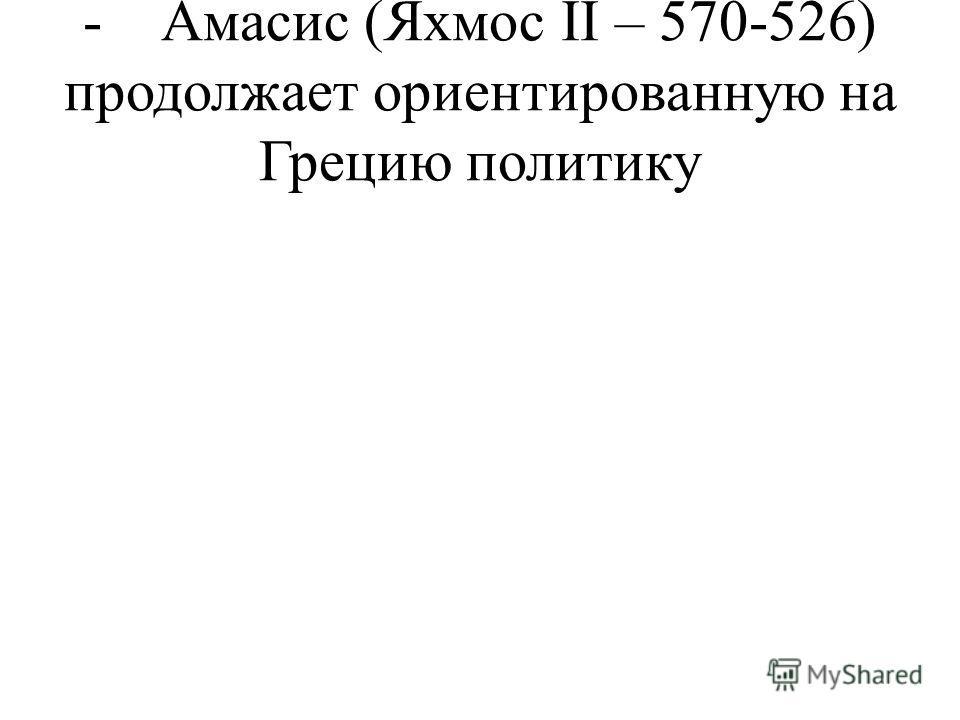- Амасис (Яхмос II – 570-526) продолжает ориентированную на Грецию политику