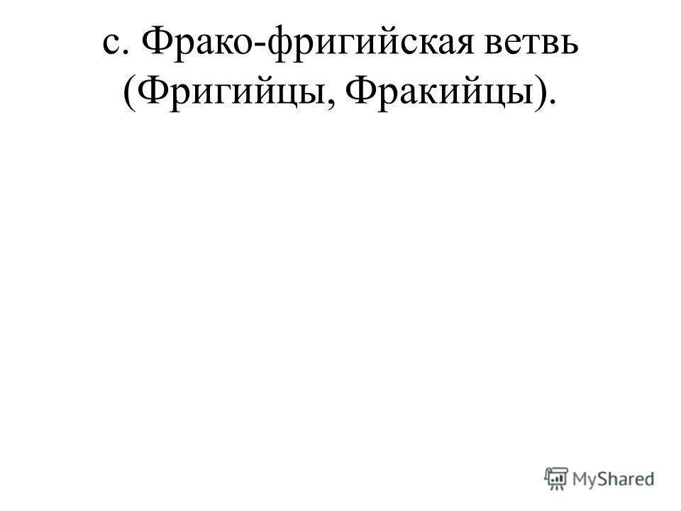 c. Фрако-фригийская ветвь (Фригийцы, Фракийцы).