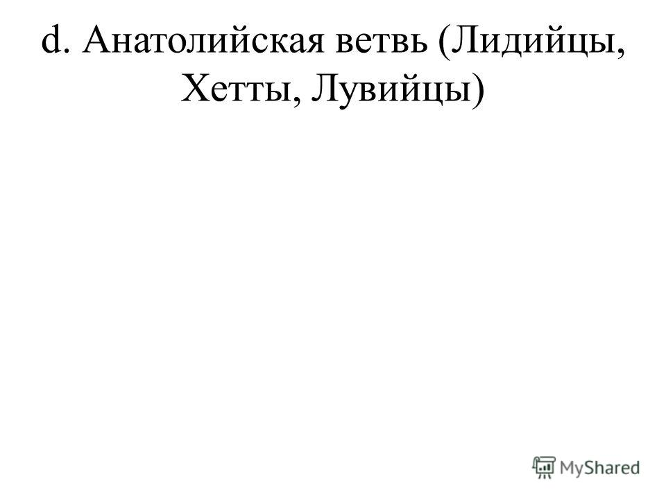 d. Анатолийская ветвь (Лидийцы, Хетты, Лувийцы)