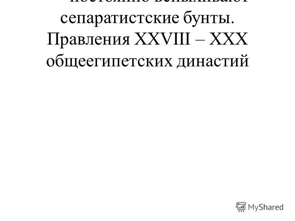 - постоянно вспыхивают сепаратистские бунты. Правления XXVIII – XXX общеегипетских династий