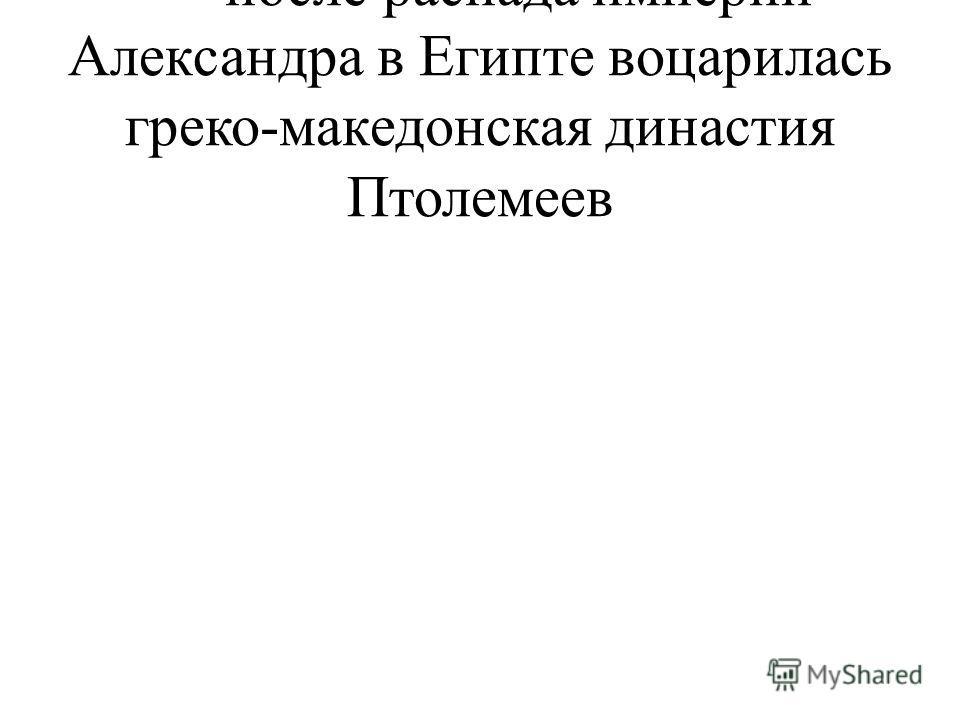 - после распада империи Александра в Египте воцарилась греко-македонская династия Птолемеев