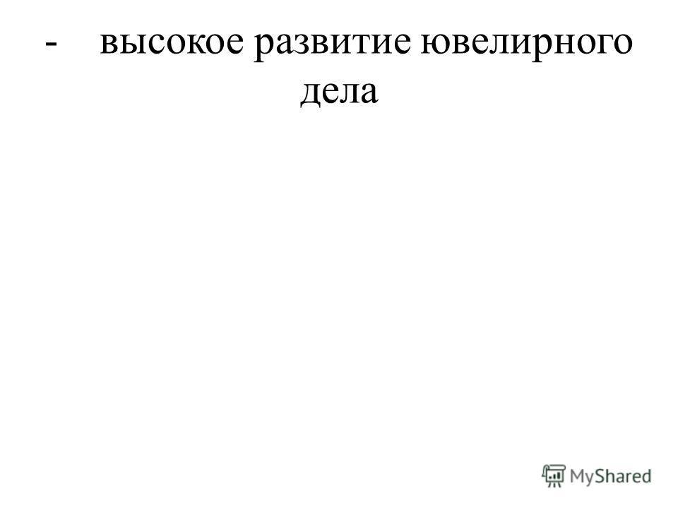 - высокое развитие ювелирного дела