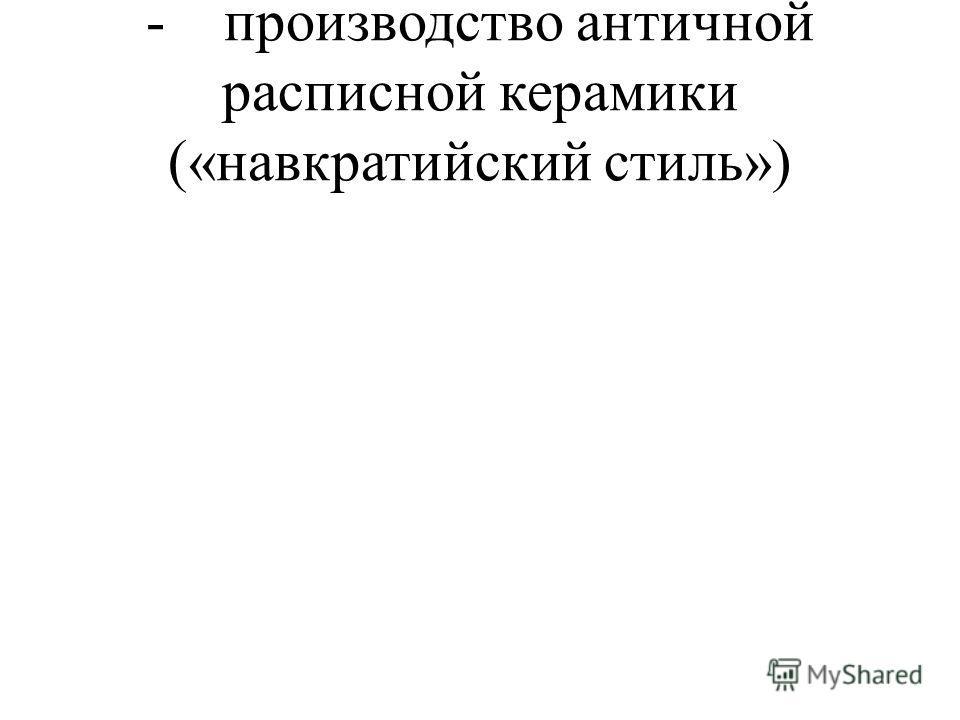- производство античной расписной керамики («навкратийский стиль»)