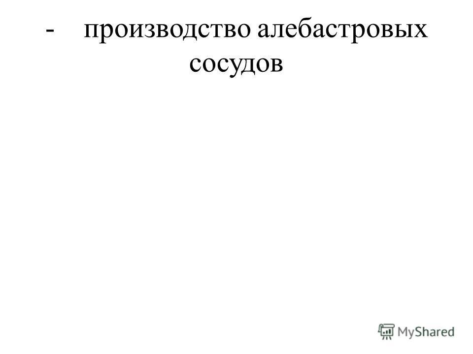 - производство алебастровых сосудов