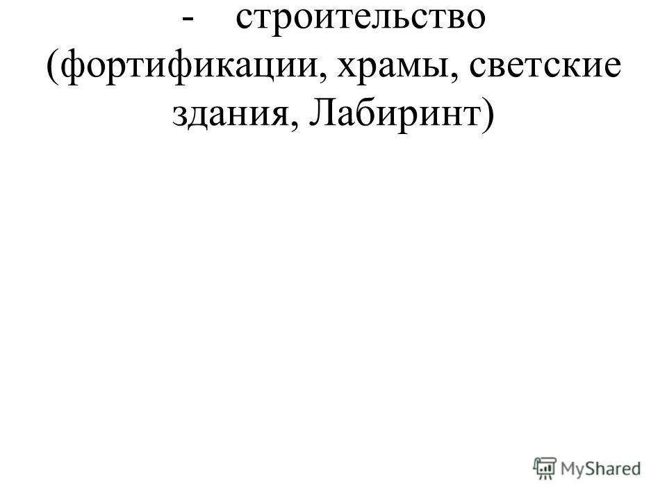 - строительство (фортификации, храмы, светские здания, Лабиринт)