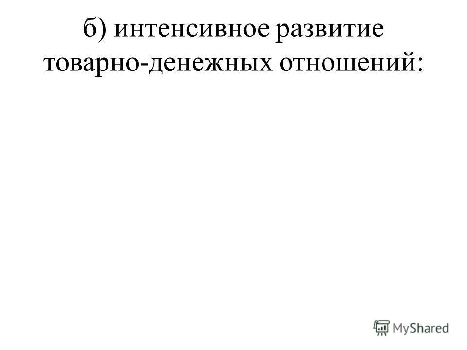 б) интенсивное развитие товарно-денежных отношений: