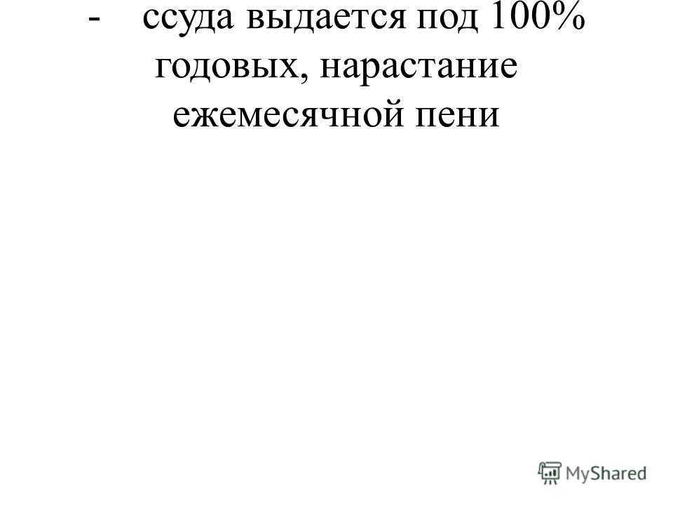 - ссуда выдается под 100% годовых, нарастание ежемесячной пени