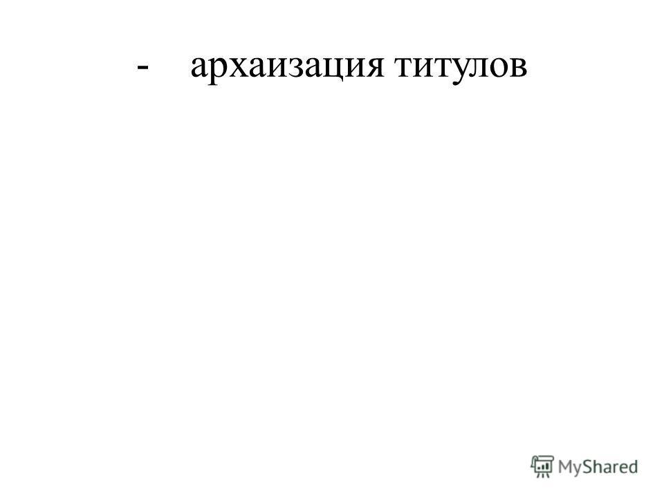 - архаизация титулов