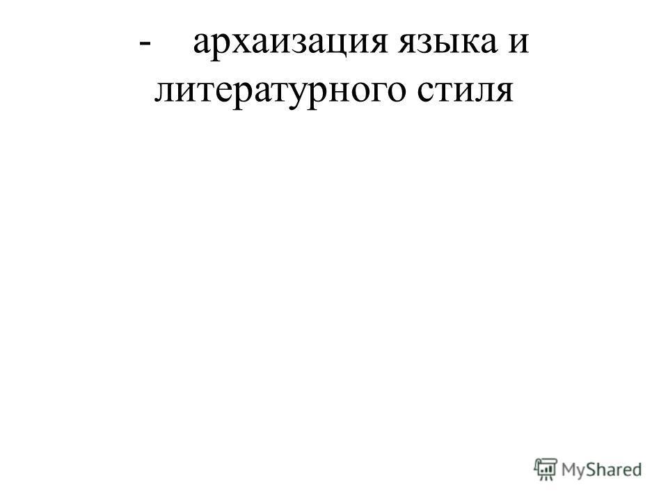 - архаизация языка и литературного стиля