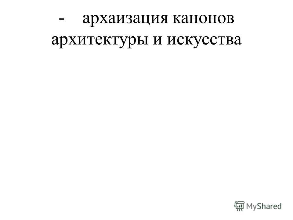 - архаизация канонов архитектуры и искусства
