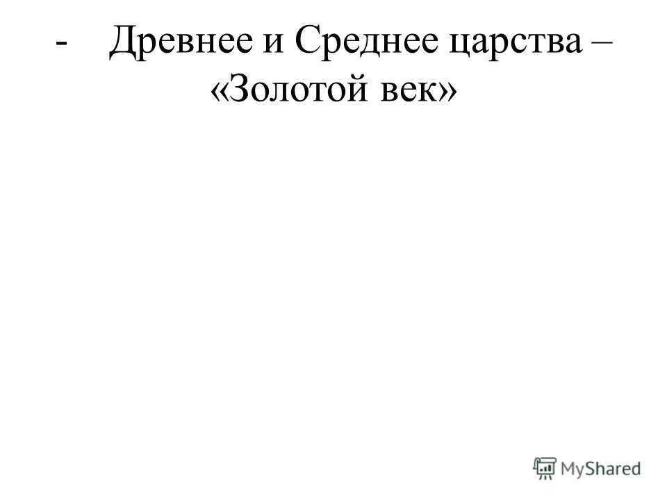 - Древнее и Среднее царства – «Золотой век»