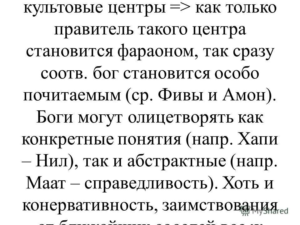 Боги бывают разные: как местные, так и общеегипетские. Токарев и Кузищин полагают, что местные боги – продукт эволюции тотемизма (отсюда - зооантропоморфизм). Им возражают (Ланге Г.О.), что культы эти были местные, а не родовые, поэтому о тотемизме и