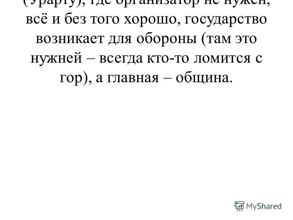 b. В цивилизациях предгорий (Урарту), где организатор не нужен, всё и без того хорошо, государство возникает для обороны (там это нужней – всегда кто-то ломится с гор), а главная – община.