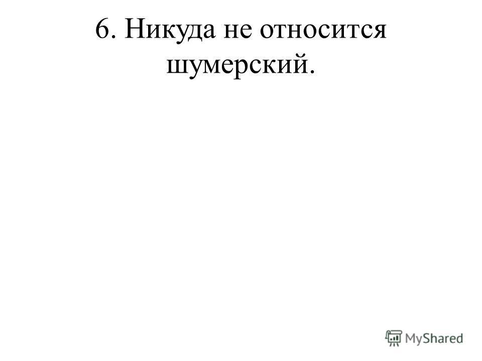 6. Никуда не относится шумерский.
