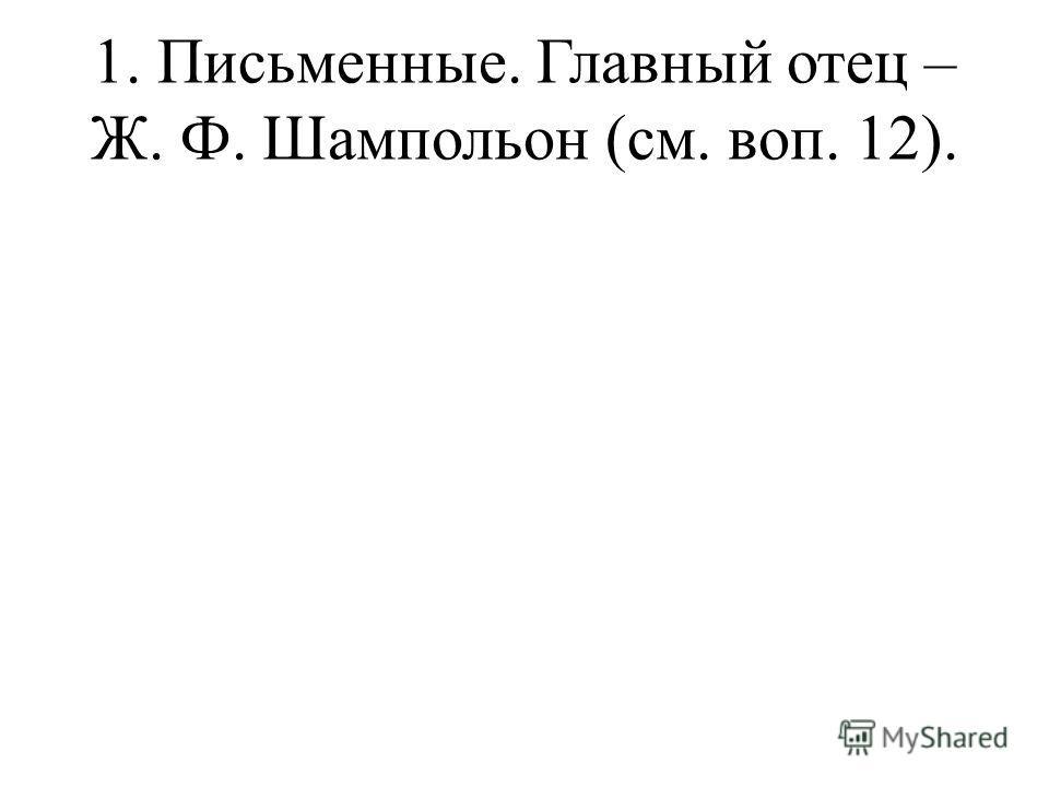 1. Письменные. Главный отец – Ж. Ф. Шампольон (см. воп. 12).