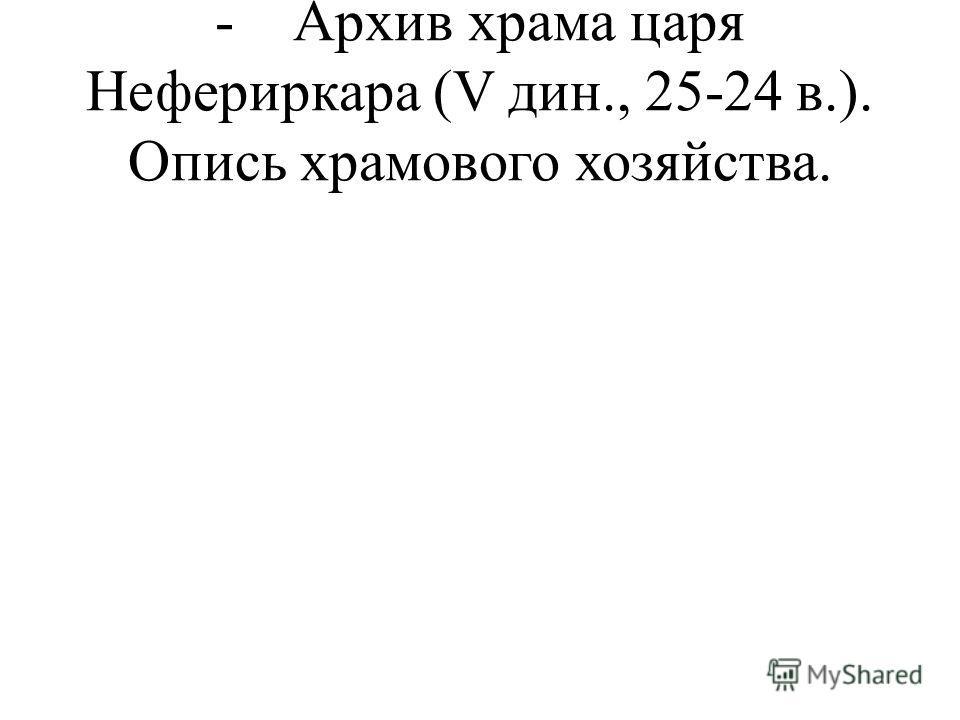 - Архив храма царя Нефериркара (V дин., 25-24 в.). Опись храмового хозяйства.
