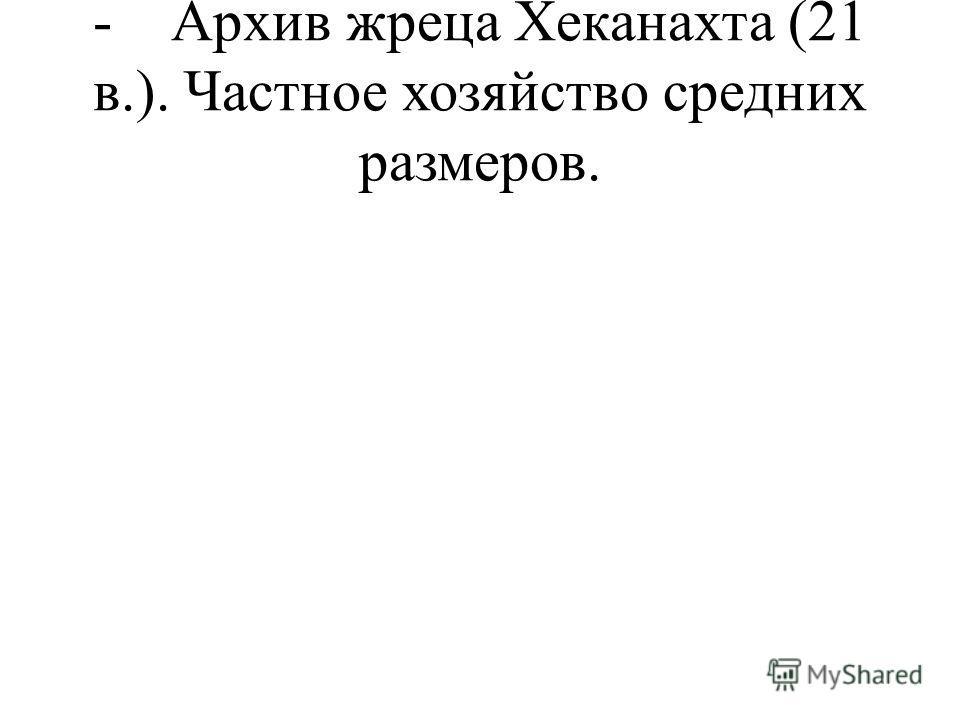 - Архив жреца Хеканахта (21 в.). Частное хозяйство средних размеров.