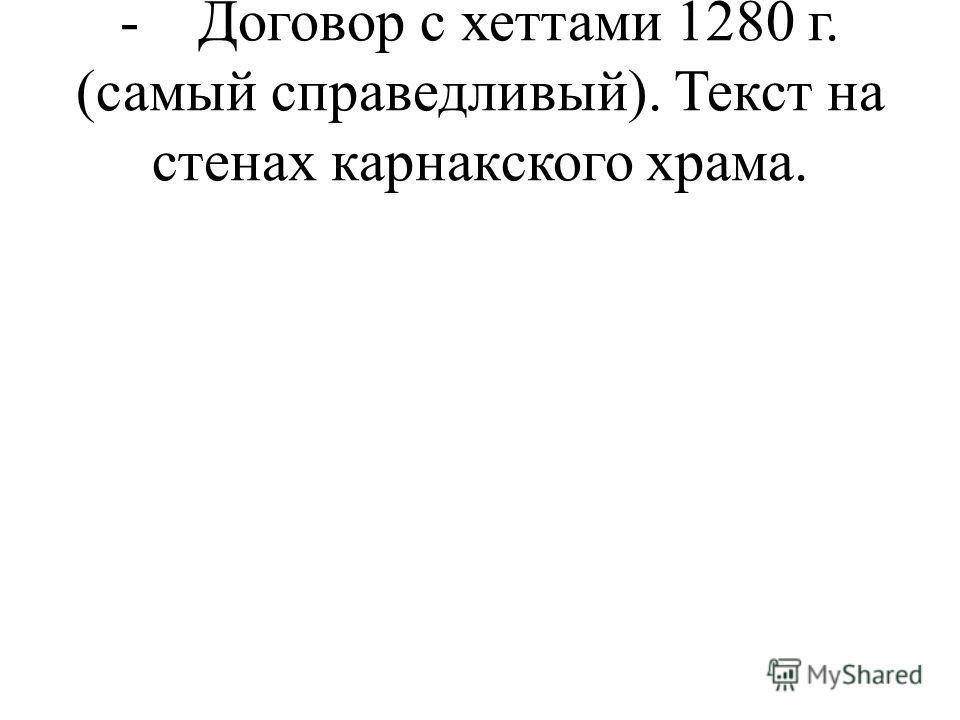 - Договор с хеттами 1280 г. (самый справедливый). Текст на стенах карнакского храма.