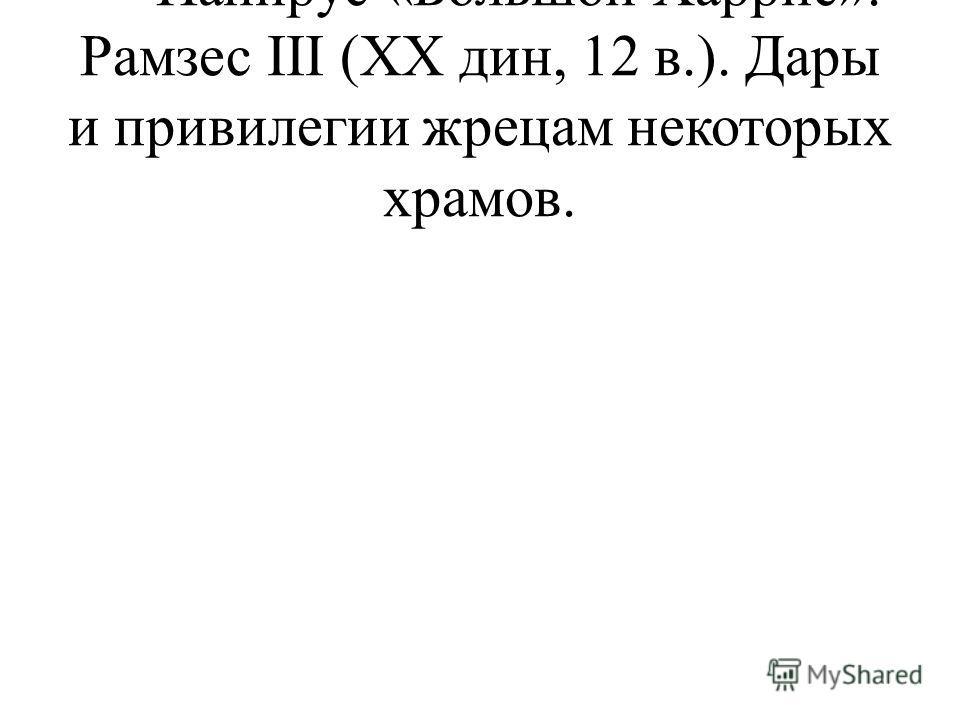 - Папирус «Большой Харрис». Рамзес III (XX дин, 12 в.). Дары и привилегии жрецам некоторых храмов.
