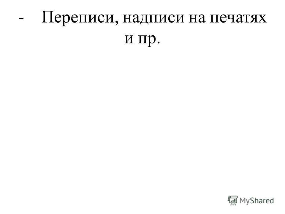 - Переписи, надписи на печатях и пр.